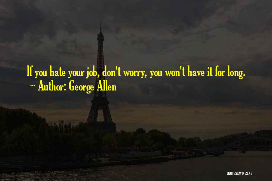 George Allen Quotes: If You Hate Your Job, Don't Worry, You Won't Have It For Long.
