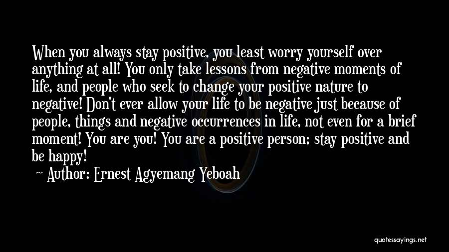 Ernest Agyemang Yeboah Quotes: When You Always Stay Positive, You Least Worry Yourself Over Anything At All! You Only Take Lessons From Negative Moments