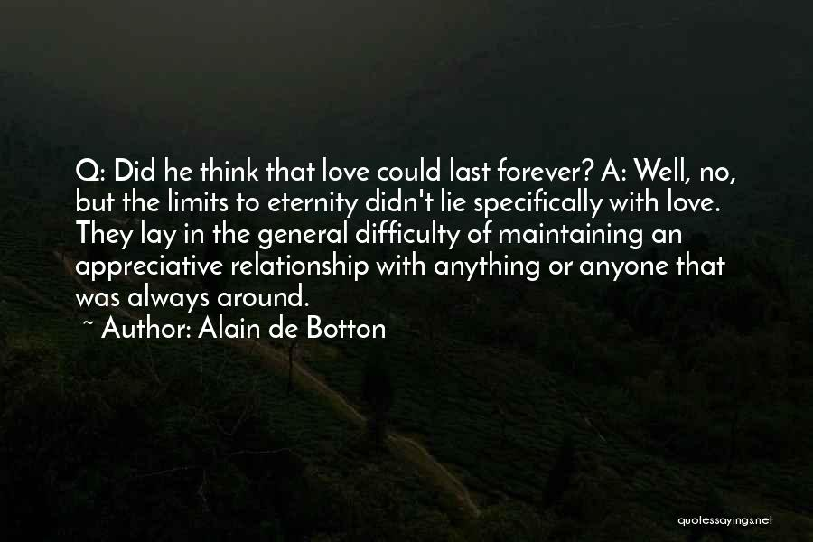 Alain De Botton Quotes: Q: Did He Think That Love Could Last Forever? A: Well, No, But The Limits To Eternity Didn't Lie Specifically