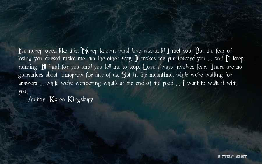 Karen Kingsbury Quotes: I've Never Loved Like This. Never Known What Love Was Until I Met You. But The Fear Of Losing You