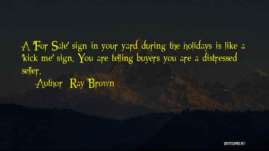 Ray Brown Quotes: A 'for Sale' Sign In Your Yard During The Holidays Is Like A 'kick Me' Sign. You Are Telling Buyers
