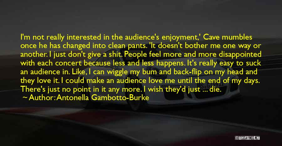 Antonella Gambotto-Burke Quotes: I'm Not Really Interested In The Audience's Enjoyment,' Cave Mumbles Once He Has Changed Into Clean Pants. 'it Doesn't Bother