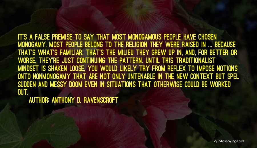 Anthony D. Ravenscroft Quotes: It's A False Premise To Say That Most Monogamous People Have Chosen Monogamy. Most People Belong To The Religion They