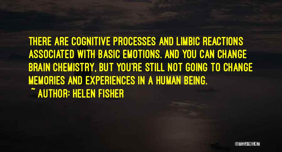 Helen Fisher Quotes: There Are Cognitive Processes And Limbic Reactions Associated With Basic Emotions. And You Can Change Brain Chemistry, But You're Still