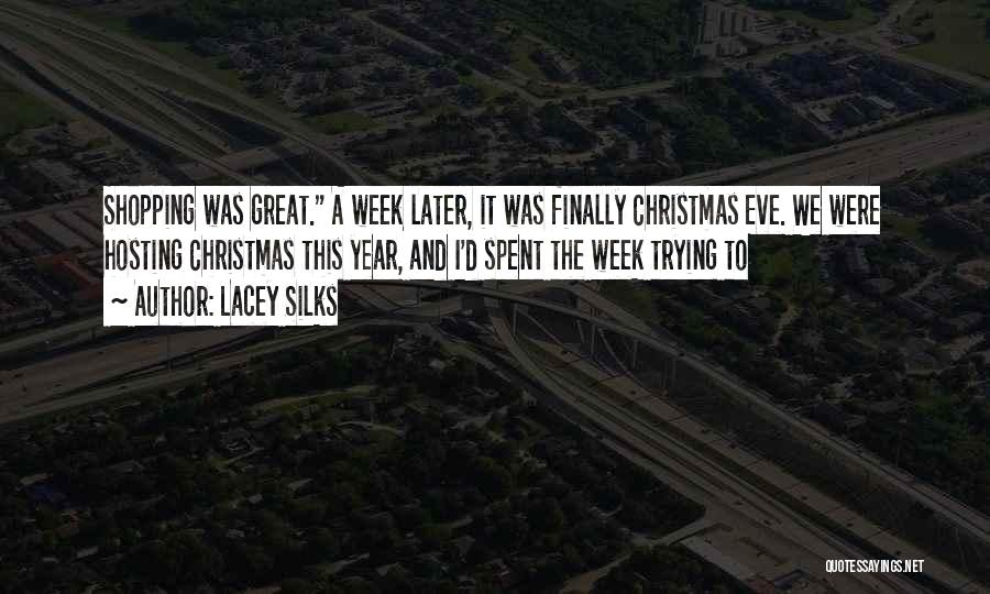 Lacey Silks Quotes: Shopping Was Great. A Week Later, It Was Finally Christmas Eve. We Were Hosting Christmas This Year, And I'd Spent