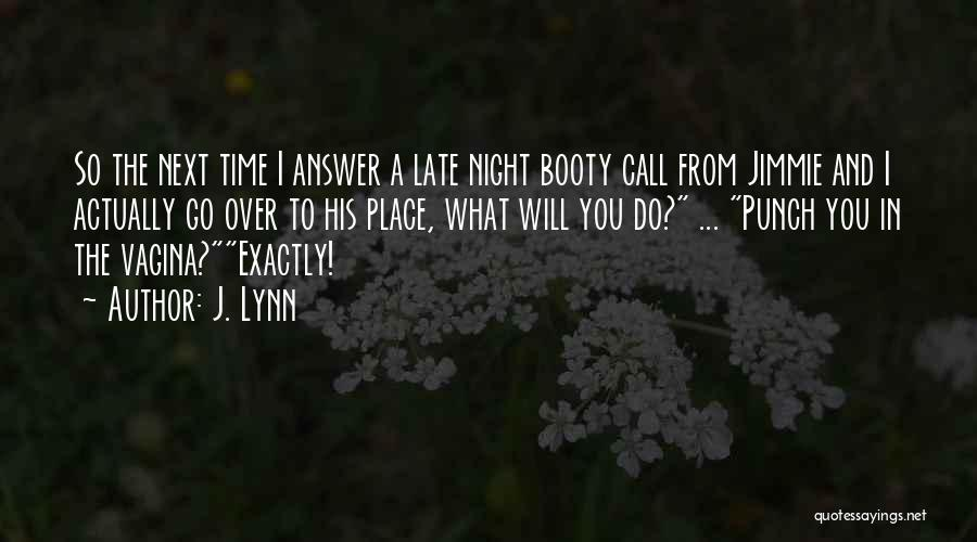 J. Lynn Quotes: So The Next Time I Answer A Late Night Booty Call From Jimmie And I Actually Go Over To His