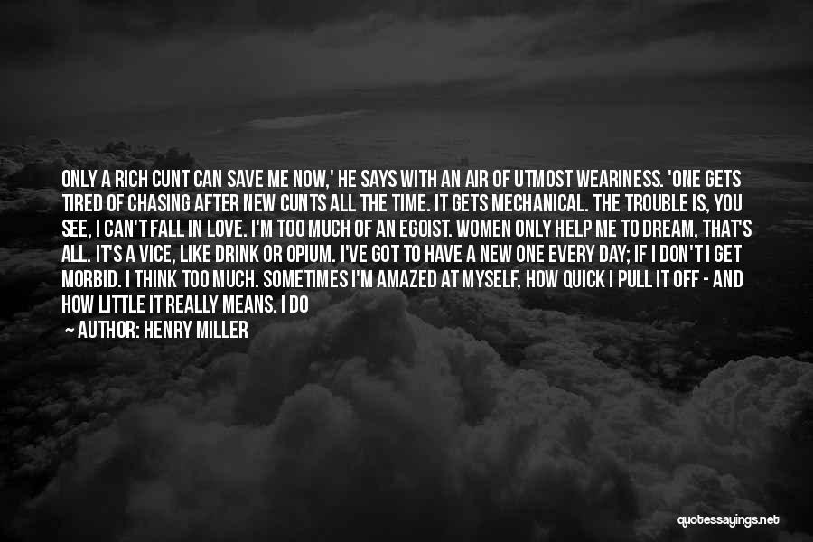 Henry Miller Quotes: Only A Rich Cunt Can Save Me Now,' He Says With An Air Of Utmost Weariness. 'one Gets Tired Of