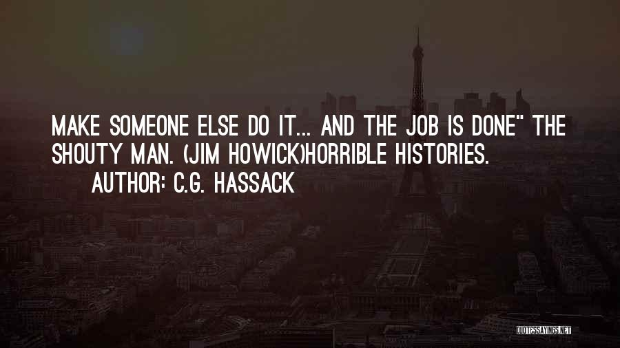 C.G. Hassack Quotes: Make Someone Else Do It... And The Job Is Done The Shouty Man. (jim Howick)horrible Histories.