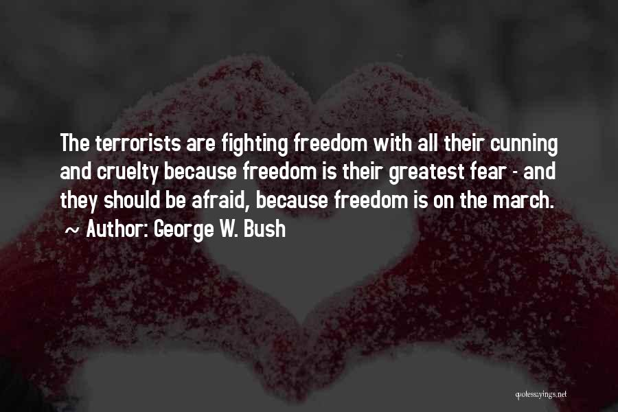 George W. Bush Quotes: The Terrorists Are Fighting Freedom With All Their Cunning And Cruelty Because Freedom Is Their Greatest Fear - And They