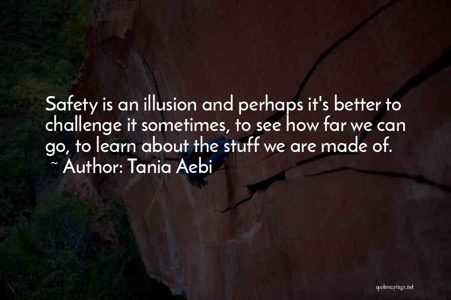 Tania Aebi Quotes: Safety Is An Illusion And Perhaps It's Better To Challenge It Sometimes, To See How Far We Can Go, To