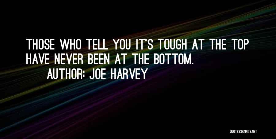 Joe Harvey Quotes: Those Who Tell You It's Tough At The Top Have Never Been At The Bottom.