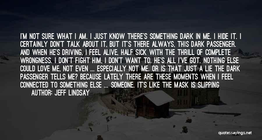 Jeff Lindsay Quotes: I'm Not Sure What I Am. I Just Know There's Something Dark In Me. I Hide It. I Certainly Don't