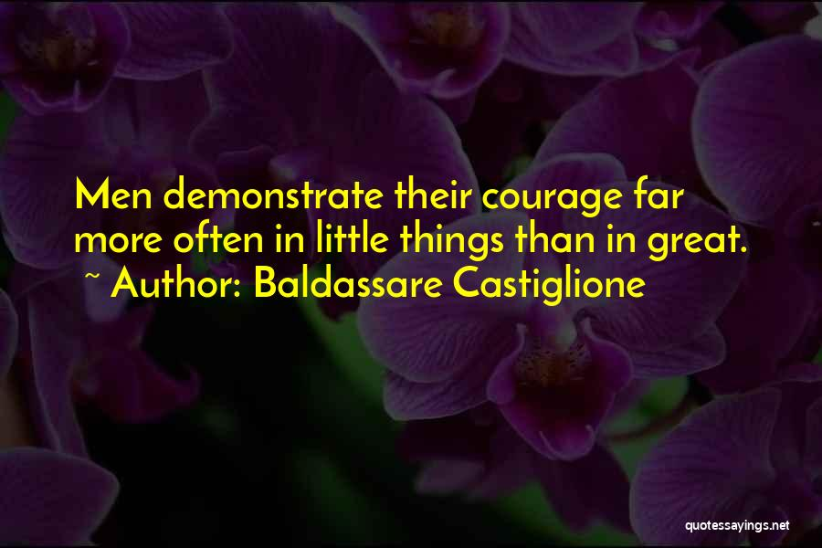 Baldassare Castiglione Quotes: Men Demonstrate Their Courage Far More Often In Little Things Than In Great.