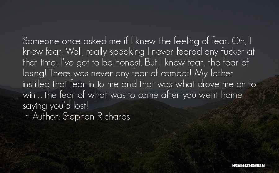 Stephen Richards Quotes: Someone Once Asked Me If I Knew The Feeling Of Fear. Oh, I Knew Fear. Well, Really Speaking I Never
