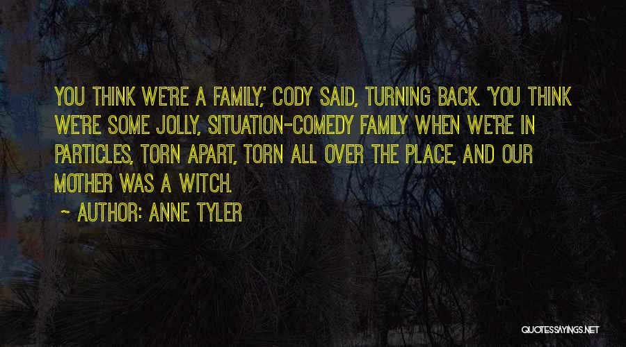 Anne Tyler Quotes: You Think We're A Family,' Cody Said, Turning Back. 'you Think We're Some Jolly, Situation-comedy Family When We're In Particles,