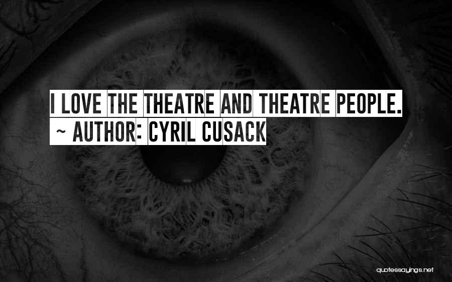 Cyril Cusack Quotes: I Love The Theatre And Theatre People.