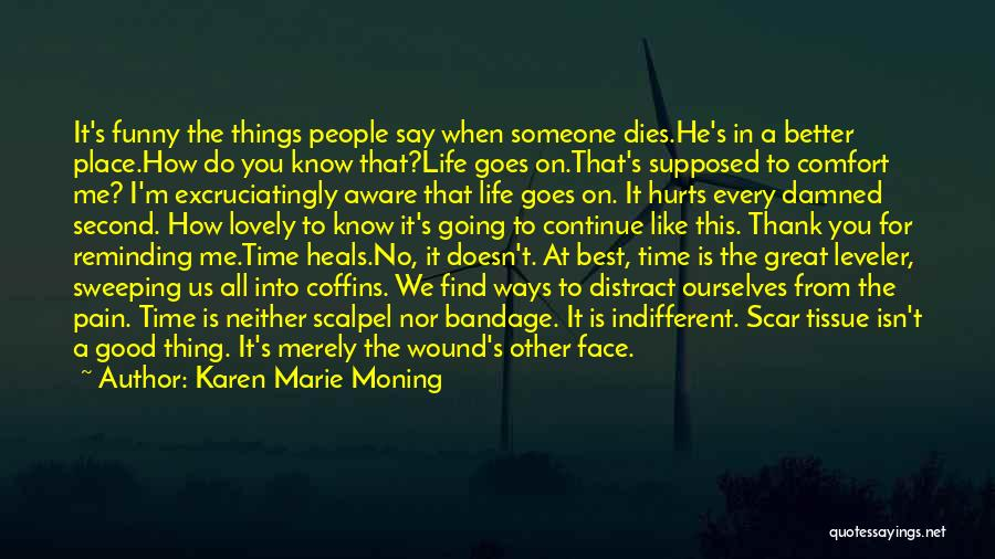 Karen Marie Moning Quotes: It's Funny The Things People Say When Someone Dies.he's In A Better Place.how Do You Know That?life Goes On.that's Supposed