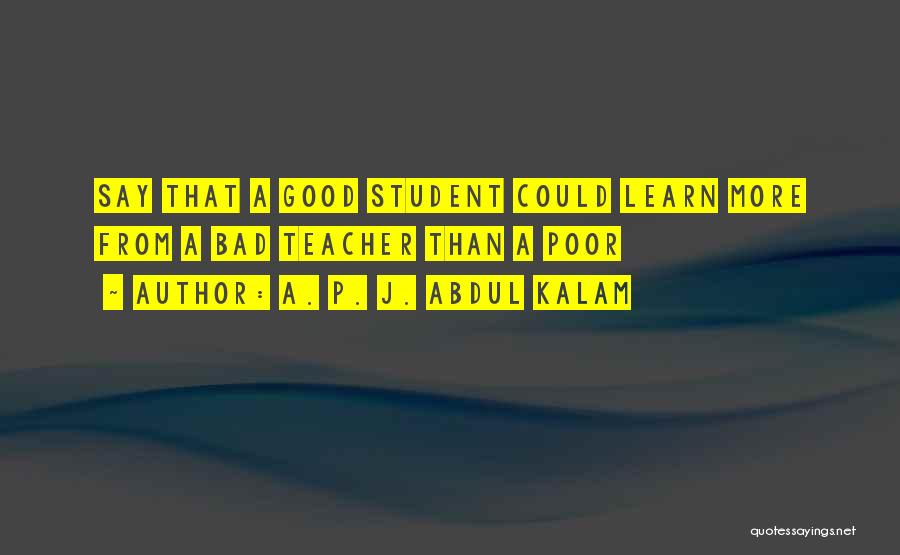 A Bad Teacher Quotes By A. P. J. Abdul Kalam