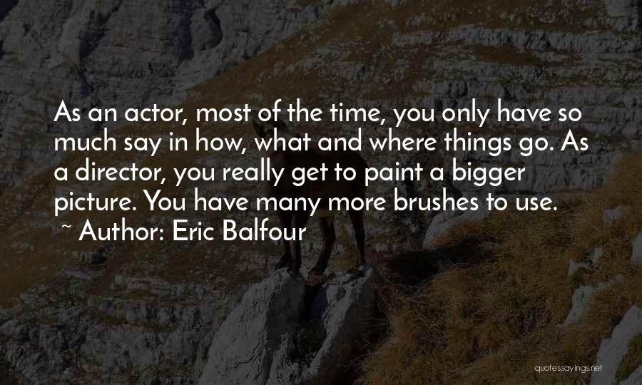 A Bigger Picture Quotes By Eric Balfour