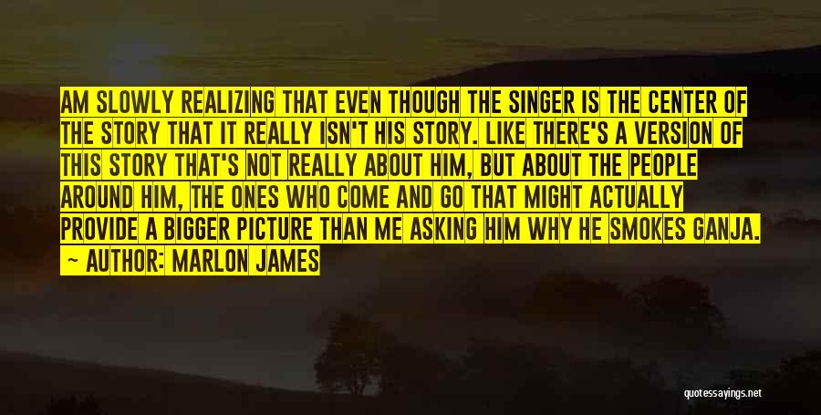A Bigger Picture Quotes By Marlon James