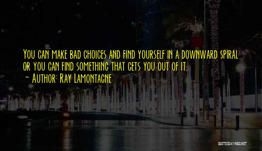 A Downward Spiral Quotes By Ray Lamontagne