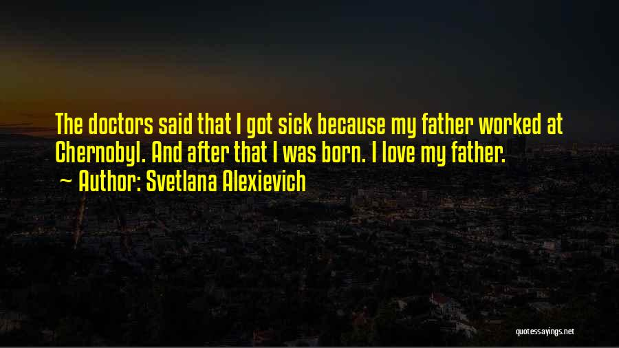 A Father Who Is Sick Quotes By Svetlana Alexievich