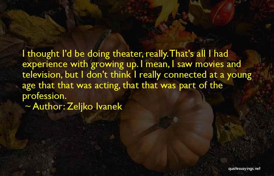 Acting Young Quotes By Zeljko Ivanek