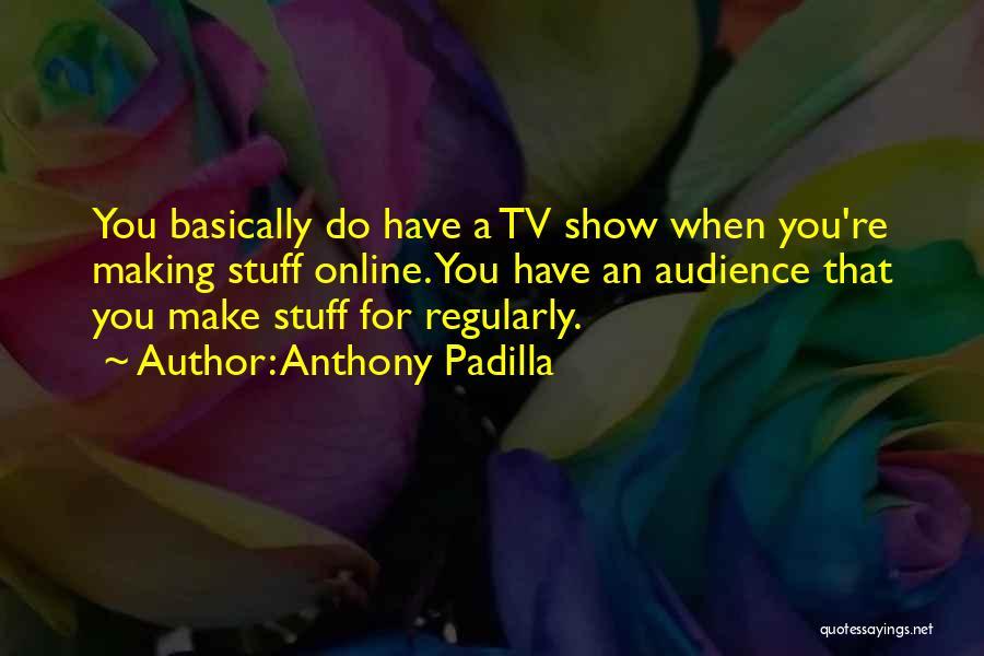 Anthony Padilla Quotes 1678138