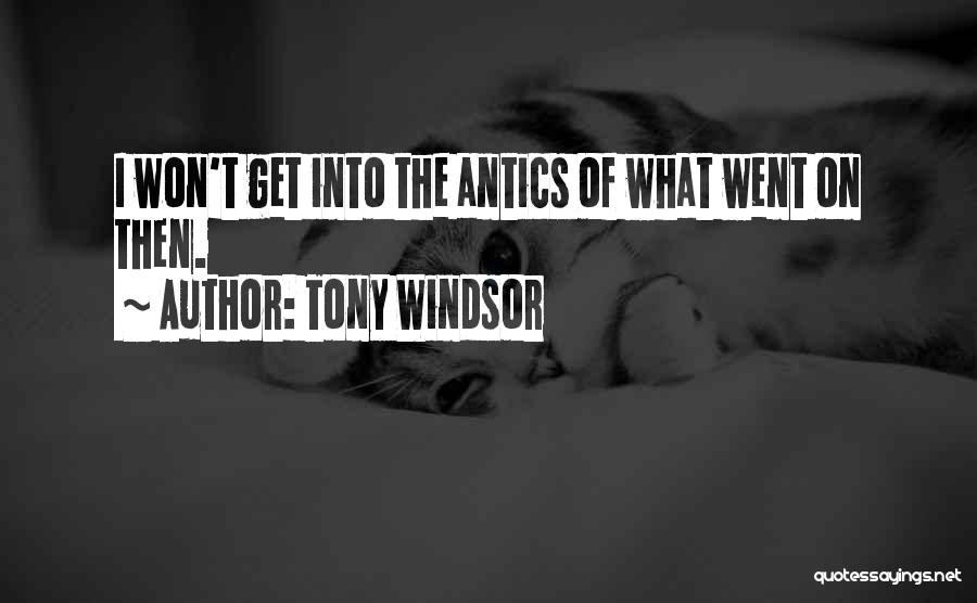 Antics Quotes By Tony Windsor