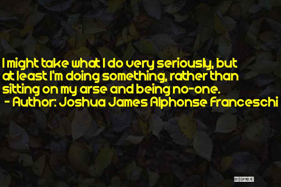 Arse Quotes By Joshua James Alphonse Franceschi
