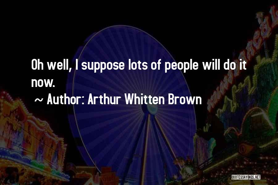 Arthur Whitten Brown Quotes 920023