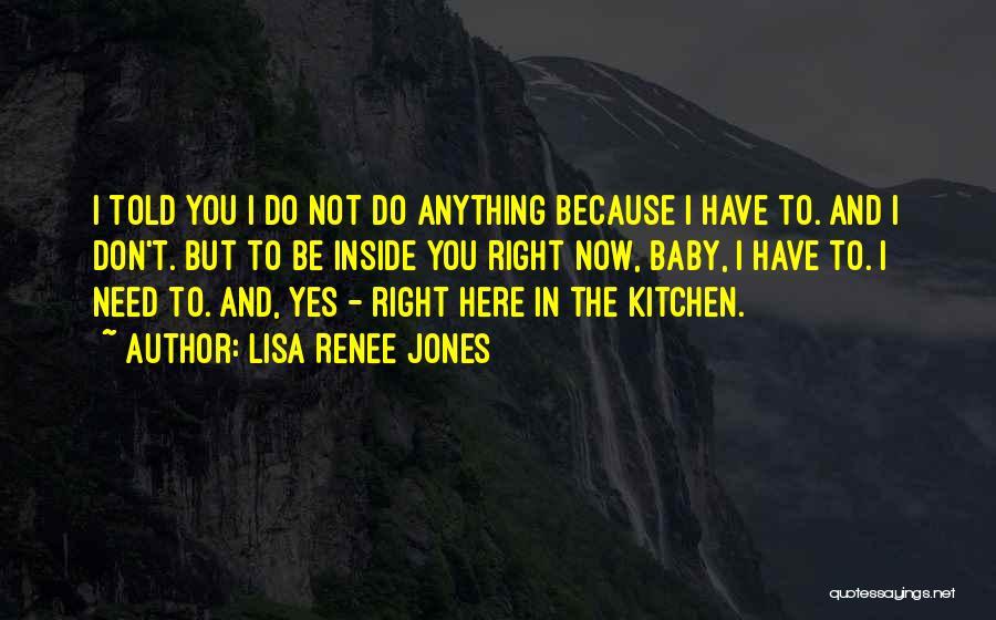 Baby I Need You Now Quotes By Lisa Renee Jones
