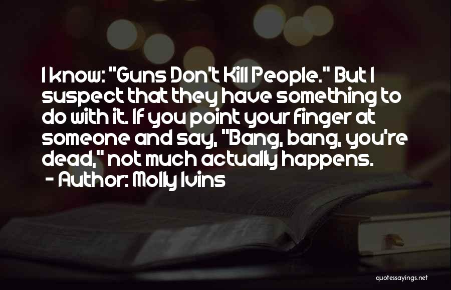 Bang Bang You're Dead Quotes By Molly Ivins