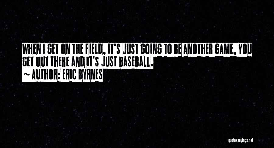Baseball Fields Quotes By Eric Byrnes