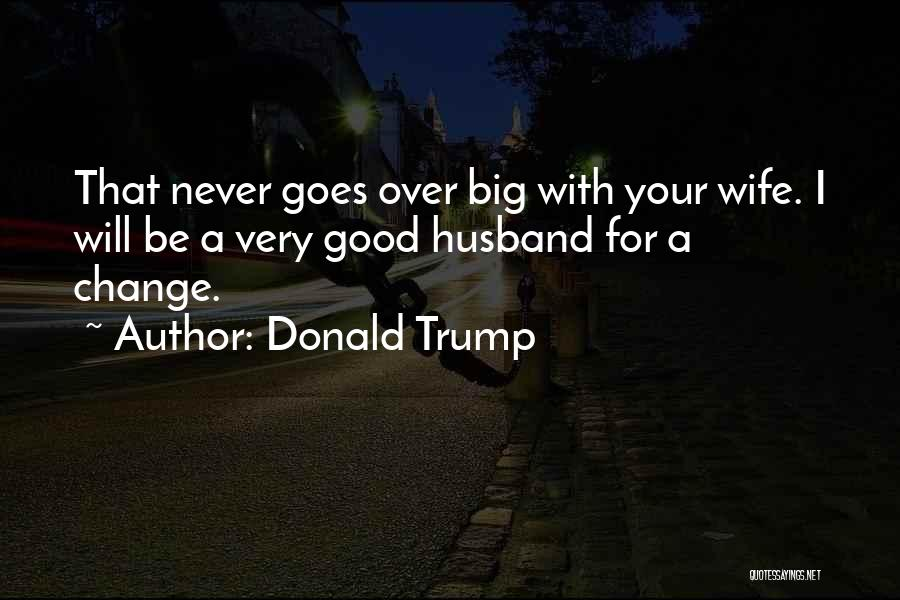 Be A Good Husband Quotes By Donald Trump