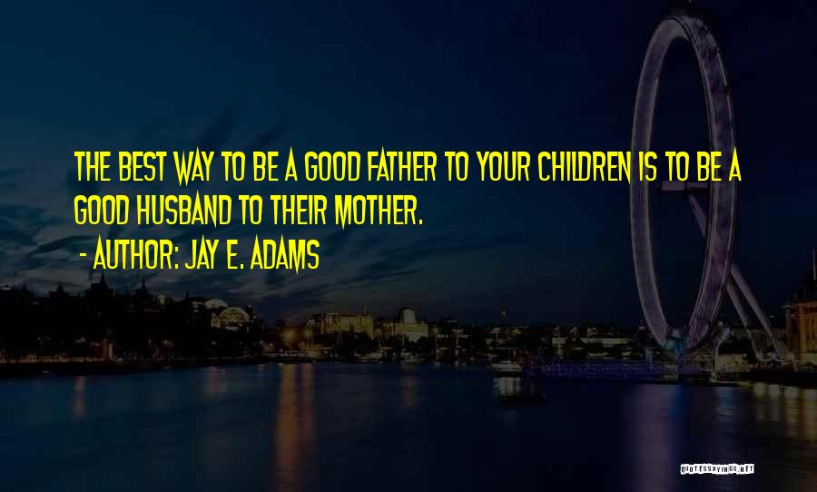 Be A Good Husband Quotes By Jay E. Adams