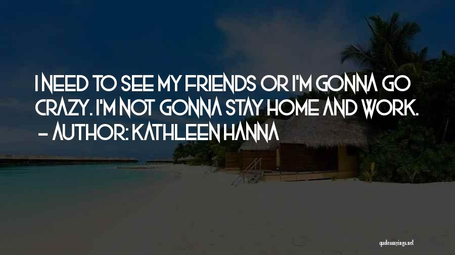 Be Crazy With Friends Quotes By Kathleen Hanna