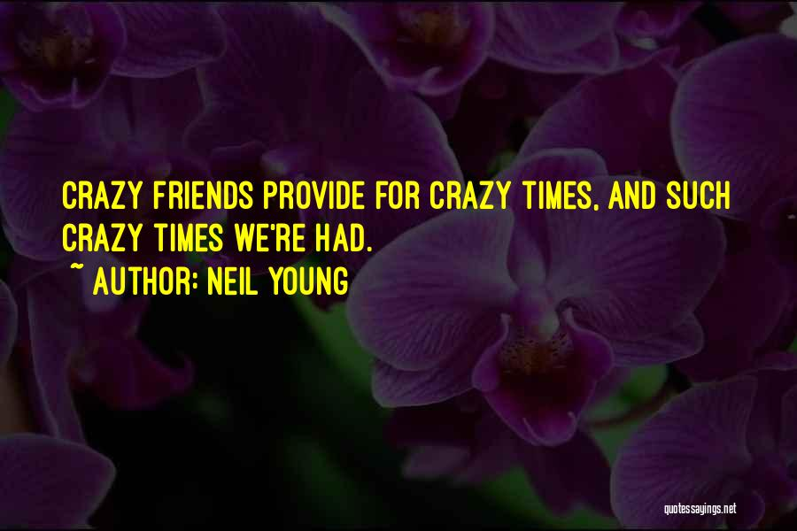 Be Crazy With Friends Quotes By Neil Young