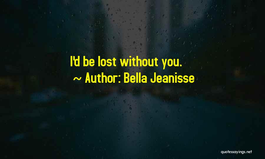 Be Lost Without You Quotes By Bella Jeanisse