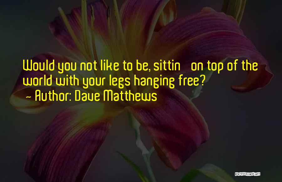 Be On Top Of The World Quotes By Dave Matthews