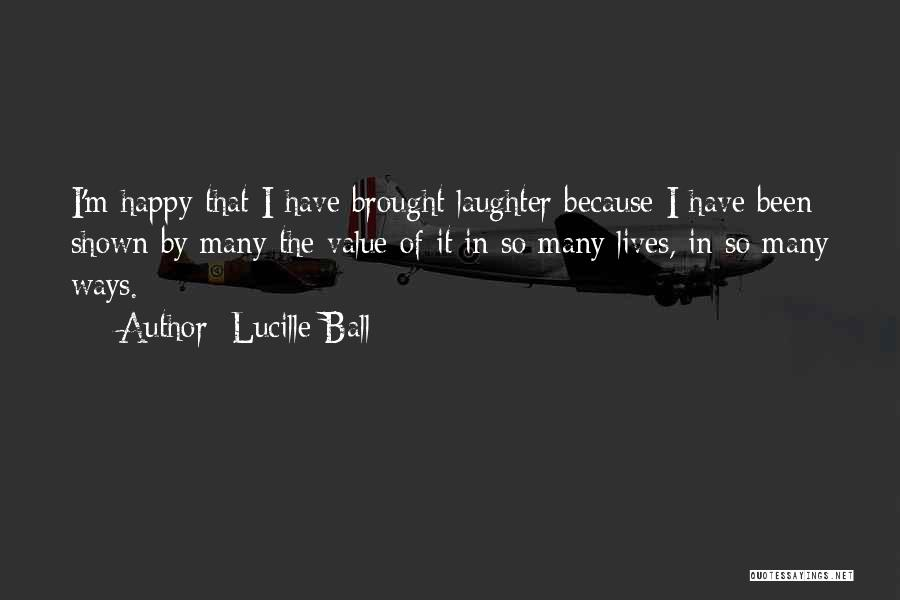 Because I'm Happy Quotes By Lucille Ball