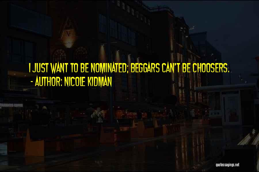 Beggars Can't Be Choosers Quotes By Nicole Kidman