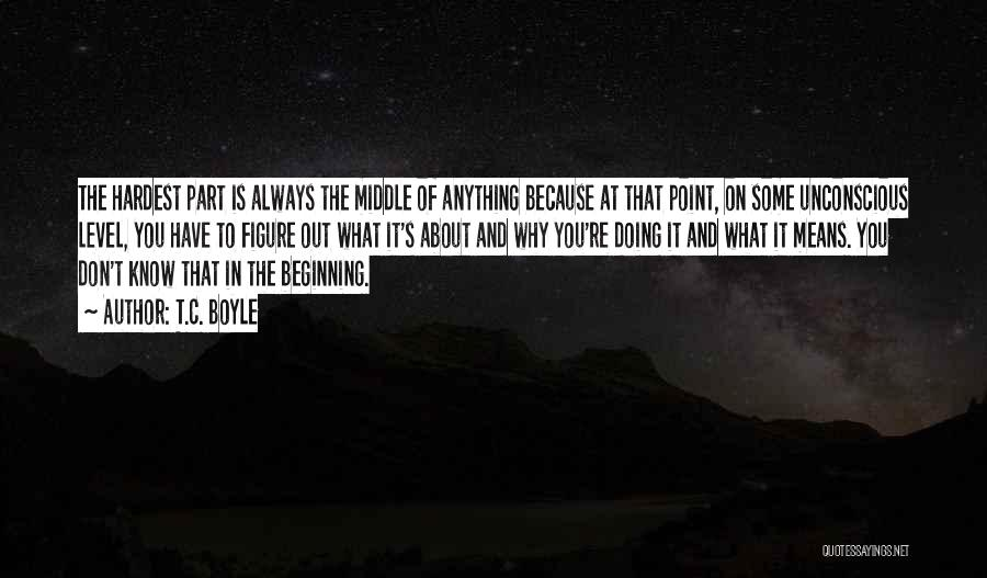 Beginning Is The Hardest Part Quotes By T.C. Boyle