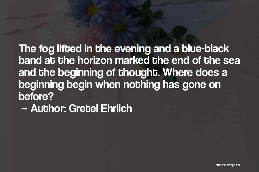 Beginning Of The End Quotes By Gretel Ehrlich
