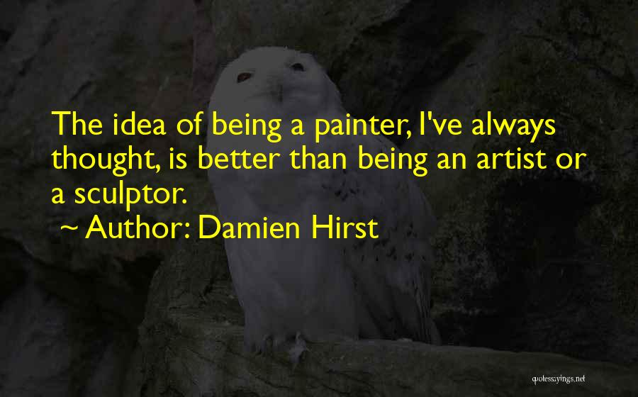 Being A Sculptor Quotes By Damien Hirst