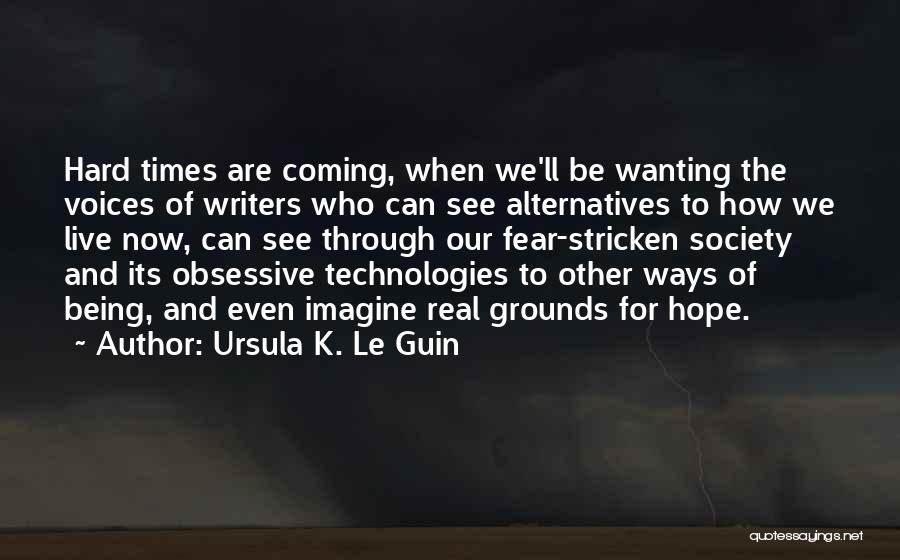 Being Through Hard Times Quotes By Ursula K. Le Guin