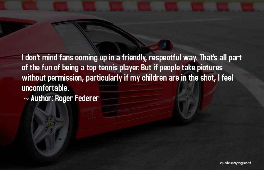 Being Too Friendly Quotes By Roger Federer