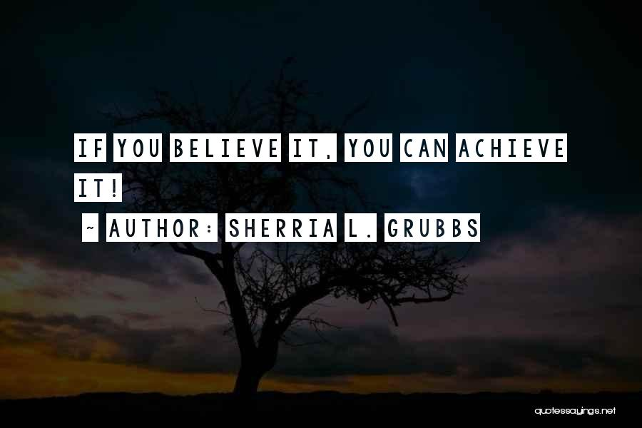 Believe You Can Achieve Quotes By Sherria L. Grubbs