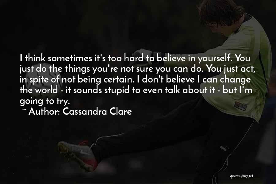 Believe You Can Change The World Quotes By Cassandra Clare