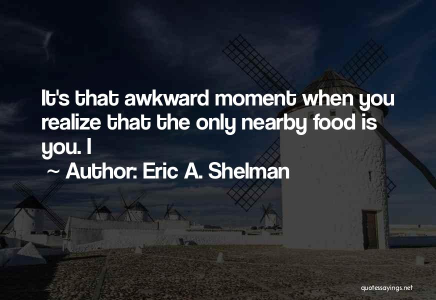 Best Awkward Moment Quotes By Eric A. Shelman
